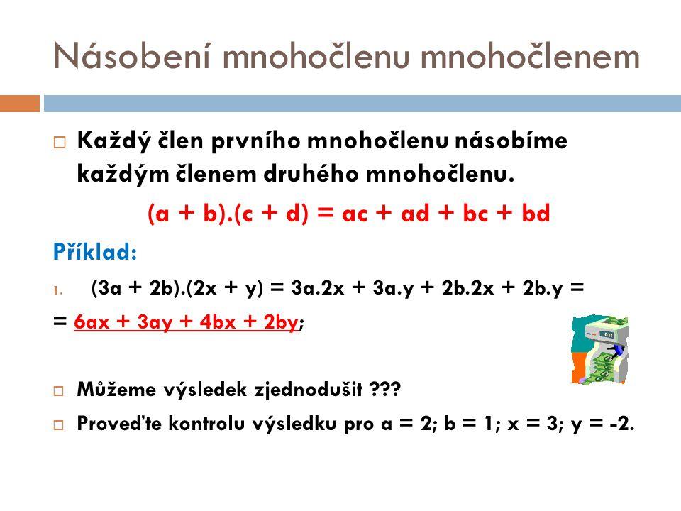 Násobení mnohočlenu mnohočlenem  Každý člen prvního mnohočlenu násobíme každým členem druhého mnohočlenu. (a + b).(c + d) = ac + ad + bc + bd Příklad