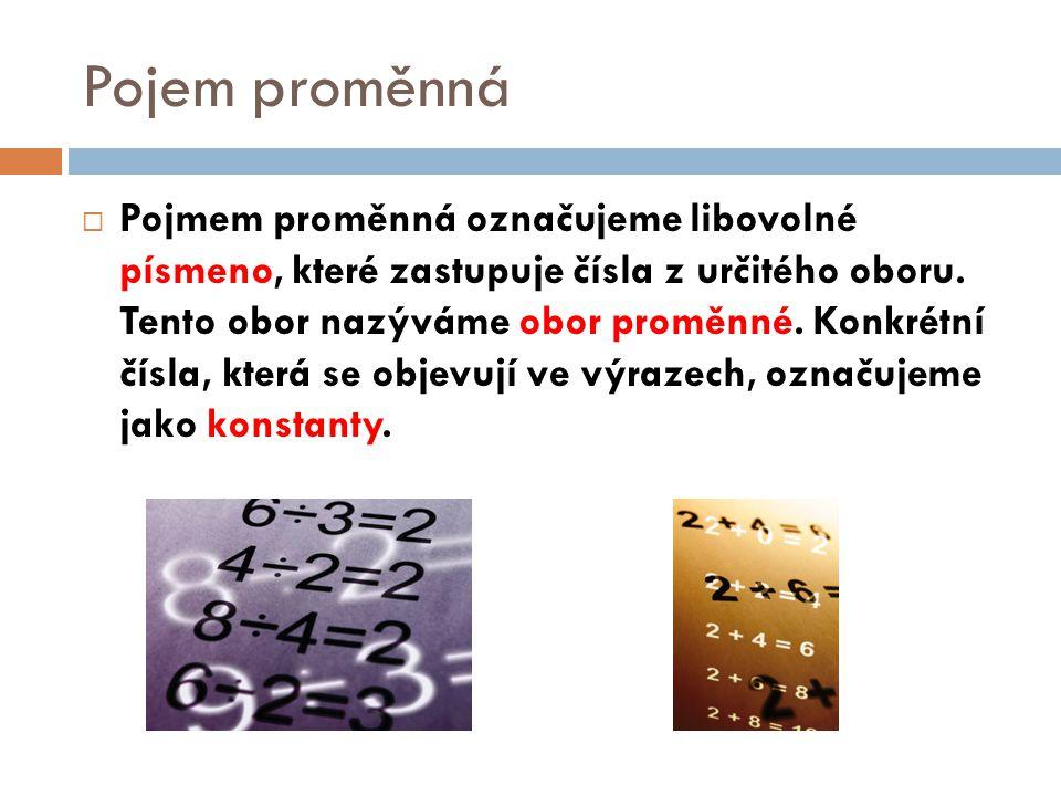 Pojem proměnná  Pojmem proměnná označujeme libovolné písmeno, které zastupuje čísla z určitého oboru. Tento obor nazýváme obor proměnné. Konkrétní čí