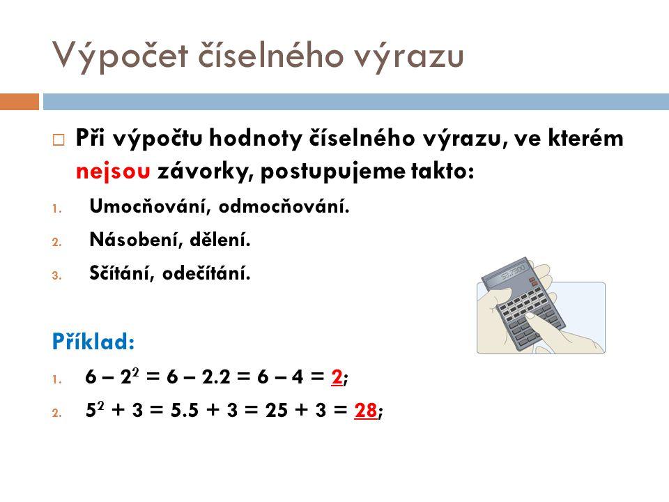Výpočet číselného výrazu  Při výpočtu hodnoty číselného výrazu, ve kterém nejsou závorky, postupujeme takto: 1. Umocňování, odmocňování. 2. Násobení,