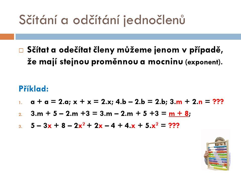 Sčítání a odčítání jednočlenů  Sčítat a odečítat členy můžeme jenom v případě, že mají stejnou proměnnou a mocninu (exponent). Příklad: 1. a + a = 2.