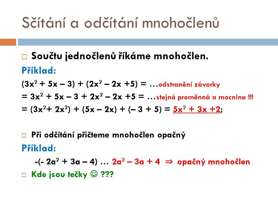 Sčítání a odčítání mnohočlenů  Součtu jednočlenů říkáme mnohočlen. Příklad: (3x 2 + 5x – 3) + (2x 2 – 2x +5) = … odstranění závorky = 3x 2 + 5x – 3 +