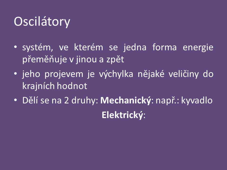 Oscilátory systém, ve kterém se jedna forma energie přeměňuje v jinou a zpět jeho projevem je výchylka nějaké veličiny do krajních hodnot Dělí se na 2