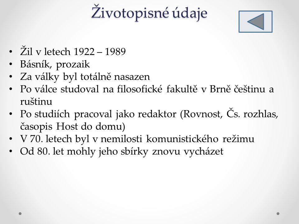 Životopisné údaje Žil v letech 1922 – 1989 Básník, prozaik Za války byl totálně nasazen Po válce studoval na filosofické fakultě v Brně češtinu a ruštinu Po studiích pracoval jako redaktor (Rovnost, Čs.