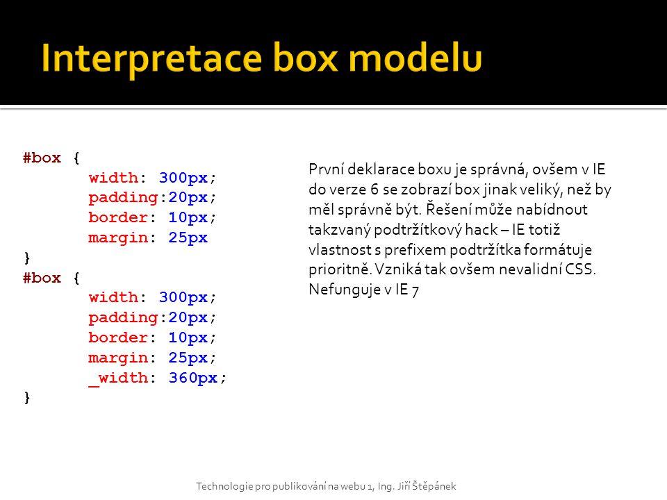 #box { width: 300px; padding:20px; border: 10px; margin: 25px } #box { width: 300px; padding:20px; border: 10px; margin: 25px; _width: 360px; } První deklarace boxu je správná, ovšem v IE do verze 6 se zobrazí box jinak veliký, než by měl správně být.