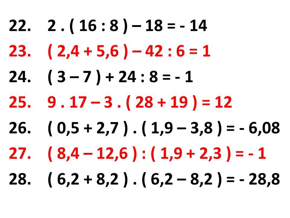 22.2. ( 16 : 8 ) – 18 = - 14 23. ( 2,4 + 5,6 ) – 42 : 6 = 1 24.