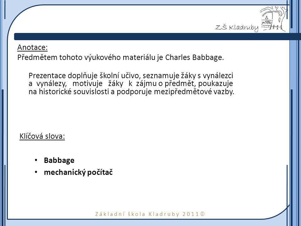 Základní škola Kladruby 2011  Anotace: Předmětem tohoto výukového materiálu je Charles Babbage. Prezentace doplňuje školní učivo, seznamuje žáky s vy