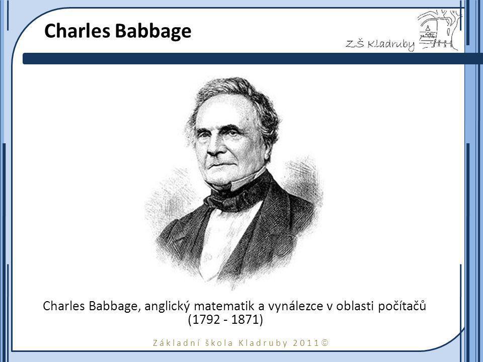 Základní škola Kladruby 2011  Charles Babbage Charles Babbage, anglický matematik a vynálezce v oblasti počítačů (1792 - 1871)