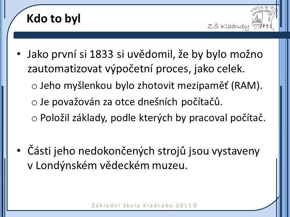 Základní škola Kladruby 2011  Kdo to byl Jako první si 1833 si uvědomil, že by bylo možno zautomatizovat výpočetní proces, jako celek. o Jeho myšlenk
