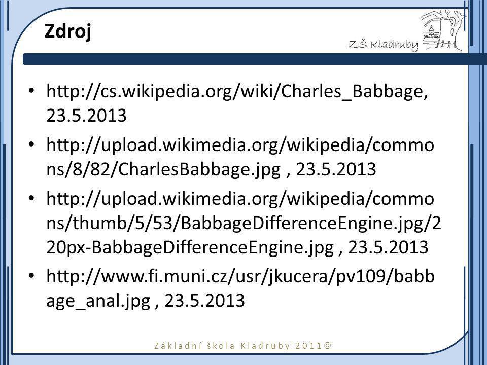 Základní škola Kladruby 2011  Zdroj http://cs.wikipedia.org/wiki/Charles_Babbage, 23.5.2013 http://upload.wikimedia.org/wikipedia/commo ns/8/82/CharlesBabbage.jpg, 23.5.2013 http://upload.wikimedia.org/wikipedia/commo ns/thumb/5/53/BabbageDifferenceEngine.jpg/2 20px-BabbageDifferenceEngine.jpg, 23.5.2013 http://www.fi.muni.cz/usr/jkucera/pv109/babb age_anal.jpg, 23.5.2013