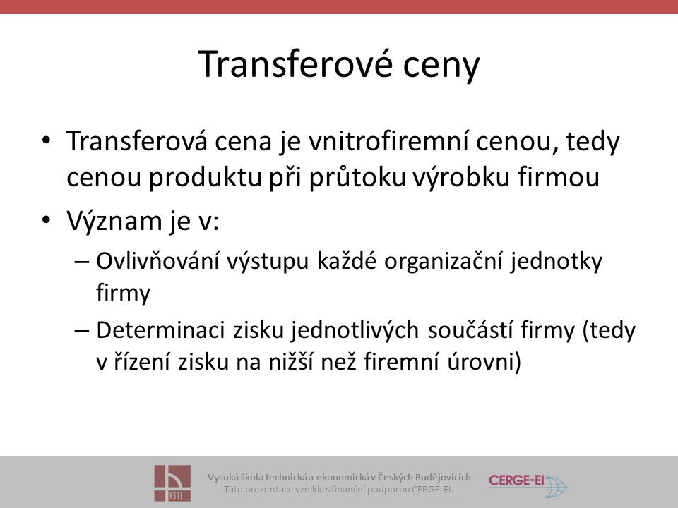 Vysoká škola technická a ekonomická v Českých Budějovicích Tato prezentace vznikla s finanční podporou CERGE-EI. Transferové ceny Transferová cena je
