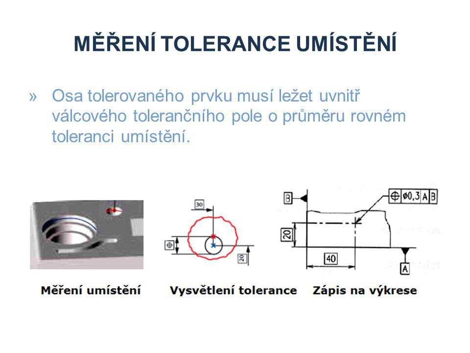 MĚŘENÍ TOLERANCE UMÍSTĚNÍ »Osa tolerovaného prvku musí ležet uvnitř válcového tolerančního pole o průměru rovném toleranci umístění.