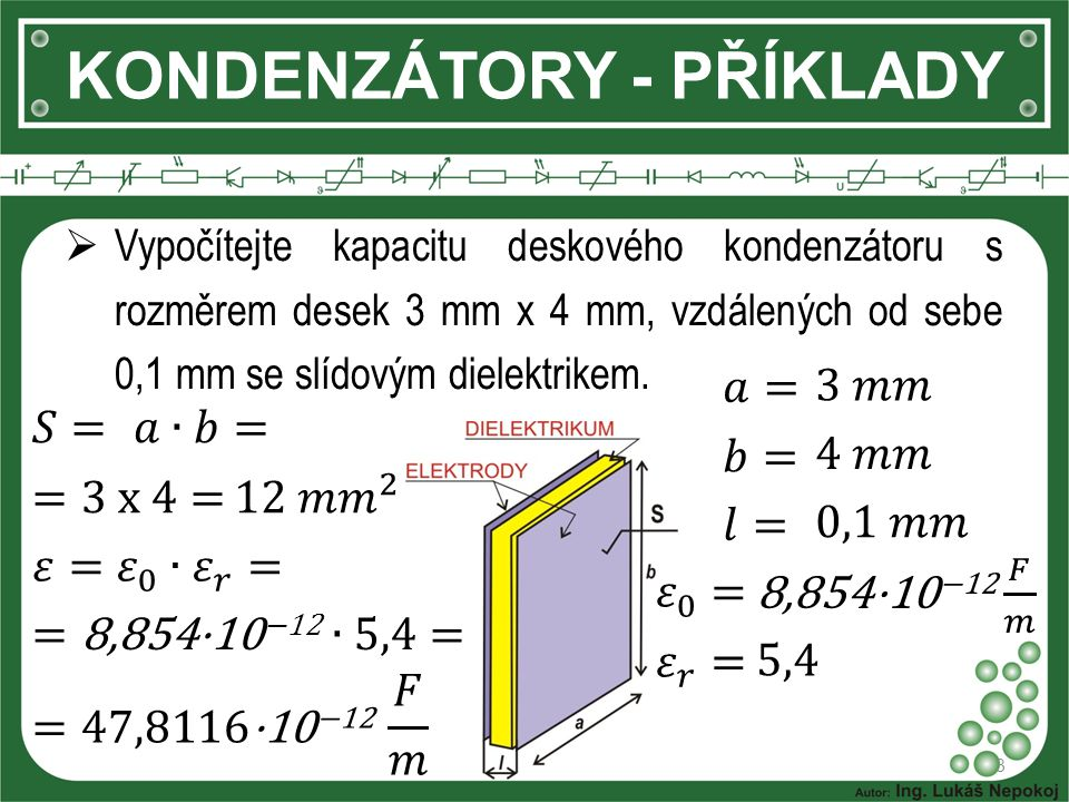 KONDENZÁTORY - PŘÍKLADY  Vypočítejte kapacitu deskového kondenzátoru s rozměrem desek 3 mm x 4 mm, vzdálených od sebe 0,1 mm se slídovým dielektrikem.
