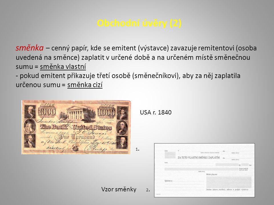 Obchodní úvěry (2) směnka – cenný papír, kde se emitent (výstavce) zavazuje remitentovi (osoba uvedená na směnce) zaplatit v určené době a na určeném místě směnečnou sumu = směnka vlastní - pokud emitent přikazuje třetí osobě (směnečníkovi), aby za něj zaplatila určenou sumu = směnka cizí USA r.