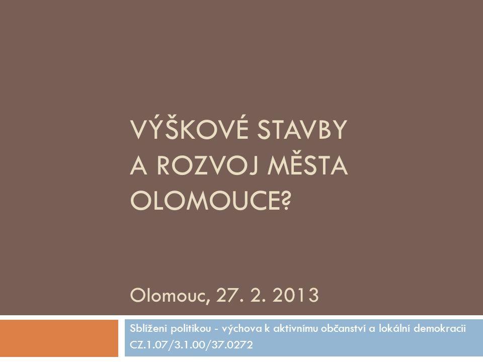 VÝŠKOVÉ STAVBY A ROZVOJ MĚSTA OLOMOUCE? Olomouc, 27. 2. 2013 Sblíženi politikou - výchova k aktivnímu občanství a lokální demokracii CZ.1.07/3.1.00/37