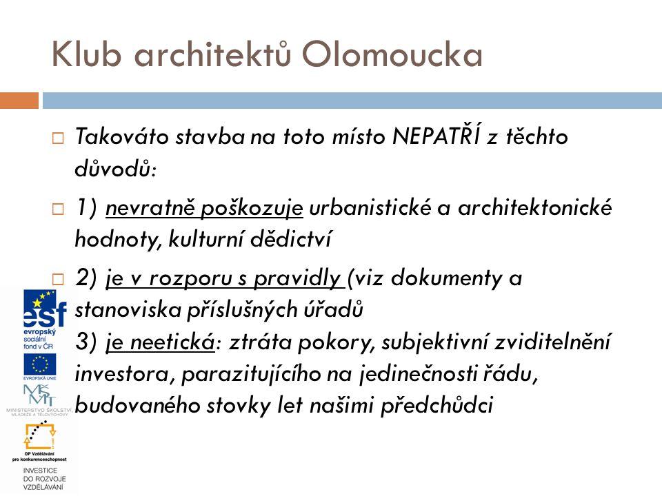  Takováto stavba na toto místo NEPATŘÍ z těchto důvodů:  1) nevratně poškozuje urbanistické a architektonické hodnoty, kulturní dědictví  2) je v rozporu s pravidly (viz dokumenty a stanoviska příslušných úřadů 3) je neetická: ztráta pokory, subjektivní zviditelnění investora, parazitujícího na jedinečnosti řádu, budovaného stovky let našimi předchůdci Klub architektů Olomoucka