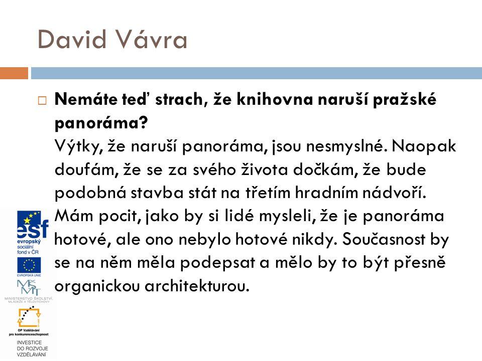  Nemáte teď strach, že knihovna naruší pražské panoráma? Výtky, že naruší panoráma, jsou nesmyslné. Naopak doufám, že se za svého života dočkám, že b