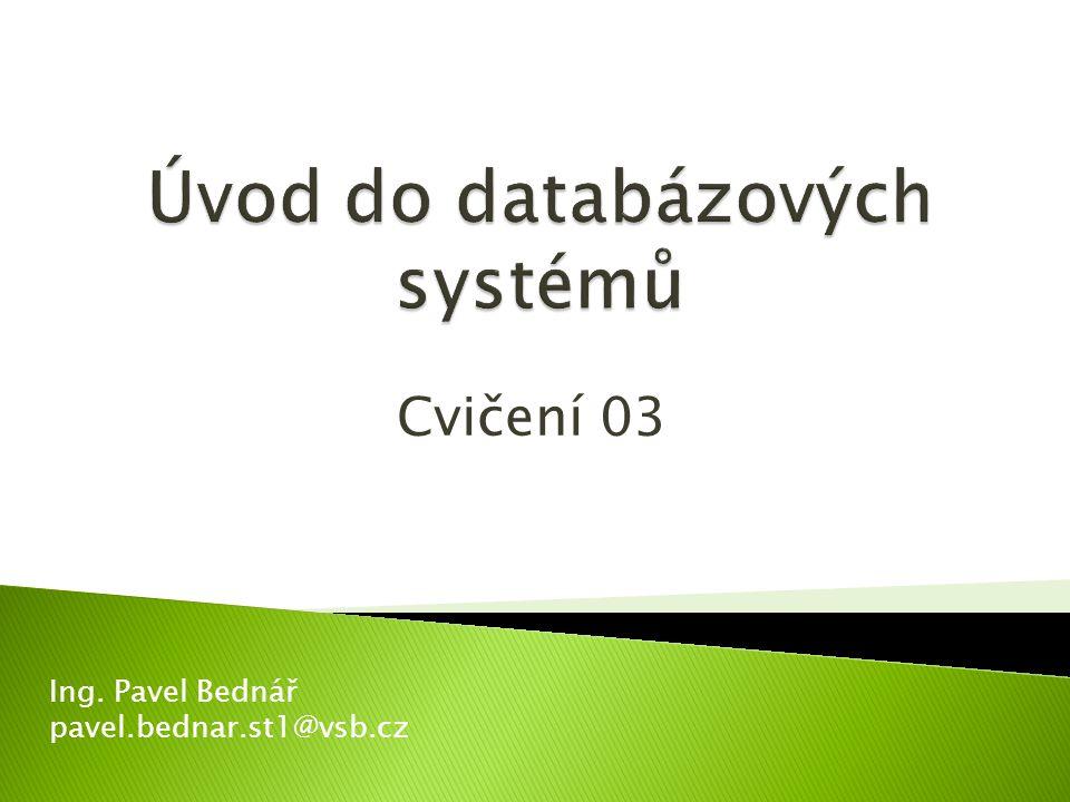 Cvičení 03 Ing. Pavel Bednář pavel.bednar.st1@vsb.cz
