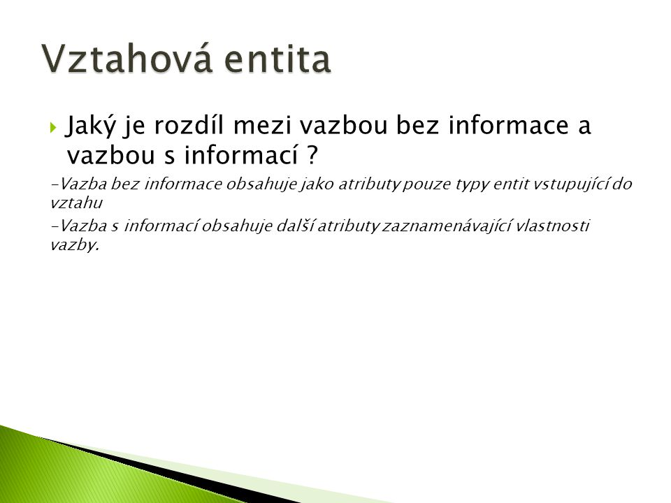 Jaký je rozdíl mezi vazbou bez informace a vazbou s informací ? -Vazba bez informace obsahuje jako atributy pouze typy entit vstupující do vztahu -V
