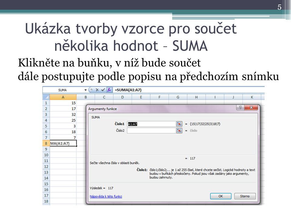 Ukázka tvorby vzorce pro součet několika hodnot – SUMA 5 Klikněte na buňku, v níž bude součet dále postupujte podle popisu na předchozím snímku