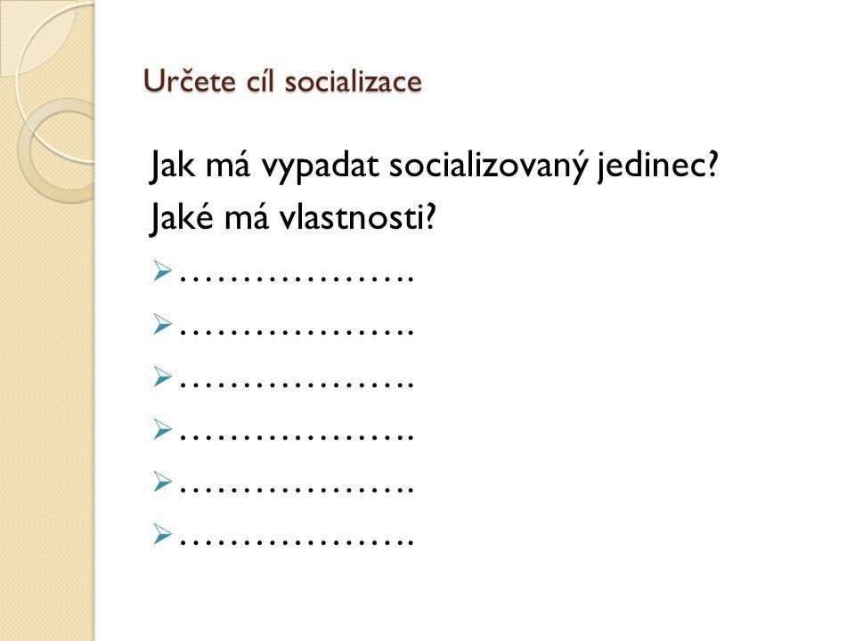 Určete cíl socializace Jak má vypadat socializovaný jedinec Jaké má vlastnosti  ……………….