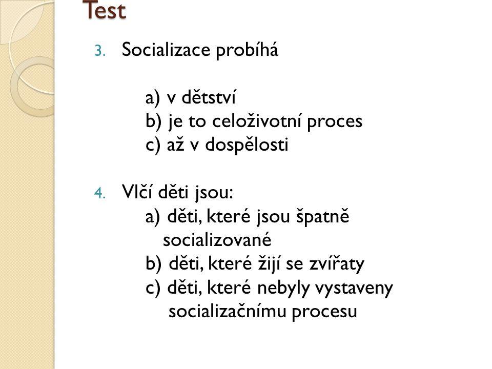 Test 3. Socializace probíhá a) v dětství b) je to celoživotní proces c) až v dospělosti 4.