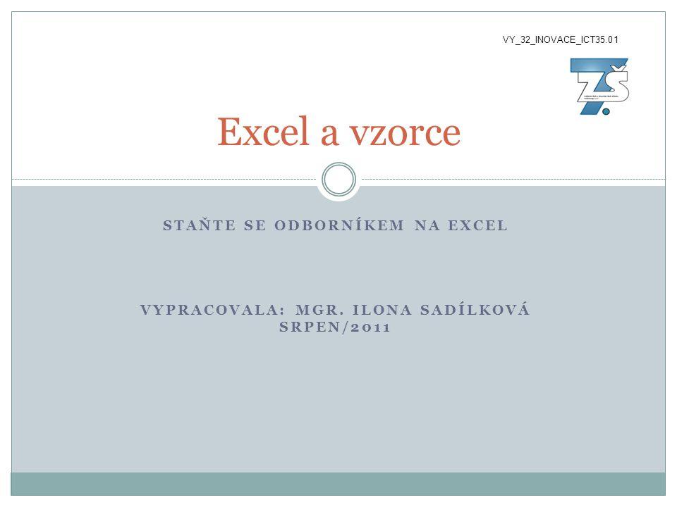 STAŇTE SE ODBORNÍKEM NA EXCEL VYPRACOVALA: MGR. ILONA SADÍLKOVÁ SRPEN/2011 Excel a vzorce VY_32_INOVACE_ICT35.01