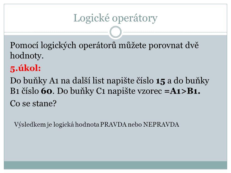 Logické operátory Pomocí logických operátorů můžete porovnat dvě hodnoty. 5.úkol: Do buňky A1 na další list napište číslo 15 a do buňky B1 číslo 60. D