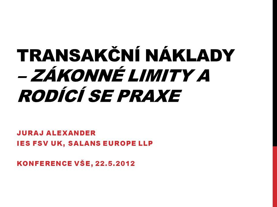 TRANSAKČNÍ NÁKLADY – ZÁKONNÉ LIMITY A RODÍCÍ SE PRAXE JURAJ ALEXANDER IES FSV UK, SALANS EUROPE LLP KONFERENCE VŠE, 22.5.2012