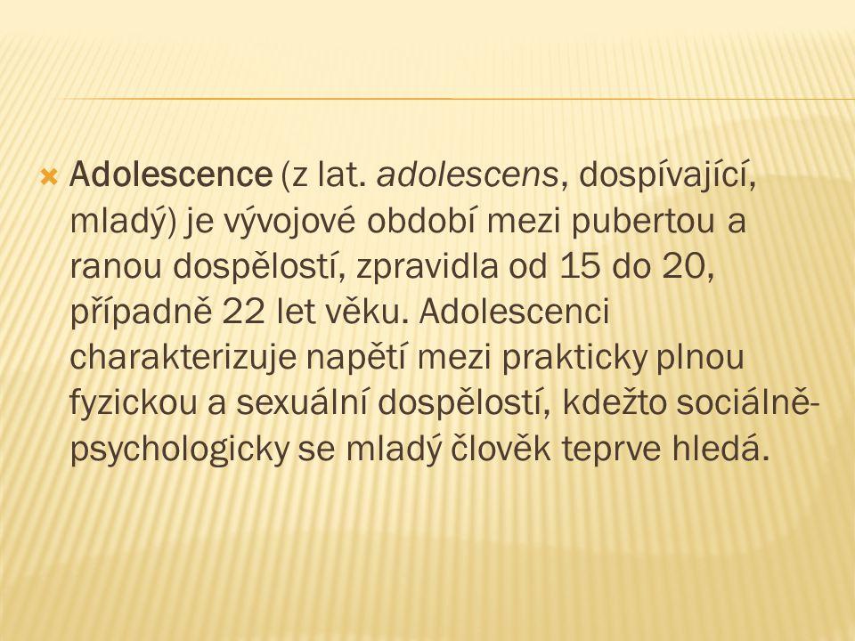  Adolescence (z lat. adolescens, dospívající, mladý) je vývojové období mezi pubertou a ranou dospělostí, zpravidla od 15 do 20, případně 22 let věku