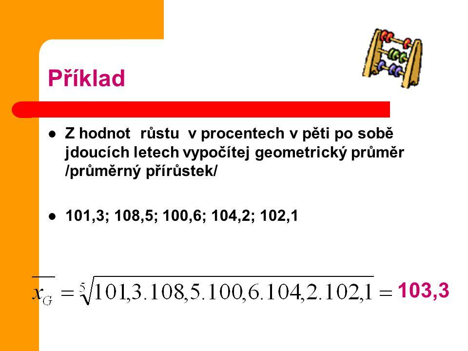 Příklad Z hodnot růstu v procentech v pěti po sobě jdoucích letech vypočítej geometrický průměr /průměrný přírůstek/ 101,3; 108,5; 100,6; 104,2; 102,1