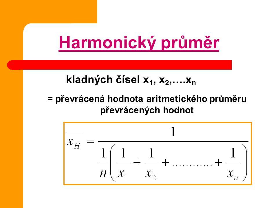 Harmonický průměr kladných čísel x 1, x 2,….x n = převrácená hodnota aritmetického průměru převrácených hodnot