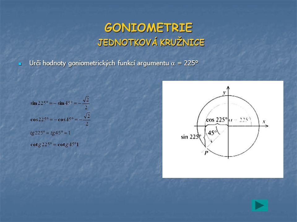 GONIOMETRIE JEDNOTKOVÁ KRUŽNICE Urči hodnoty goniometrických funkcí argumentu  = 225° Urči hodnoty goniometrických funkcí argumentu  = 225°