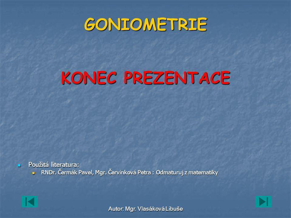 Autor: Mgr.Vlasáková Libuše GONIOMETRIE KONEC PREZENTACE Použitá literatura: RNDr.