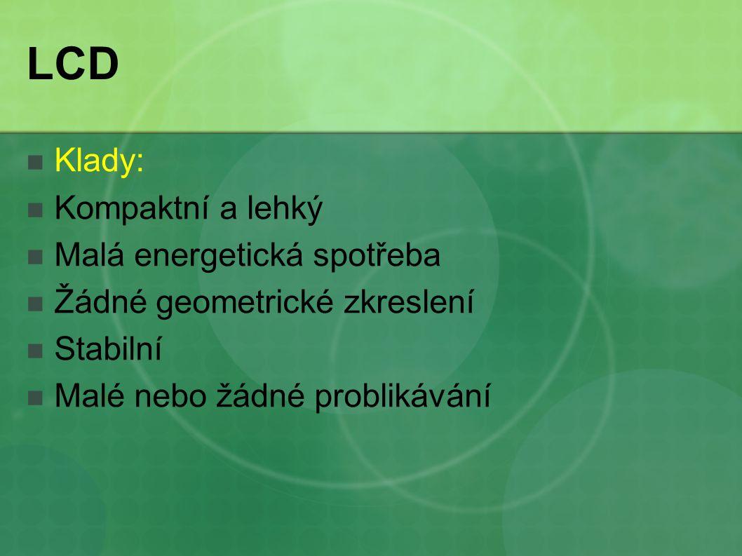 LCD Klady: Kompaktní a lehký Malá energetická spotřeba Žádné geometrické zkreslení Stabilní Malé nebo žádné problikávání