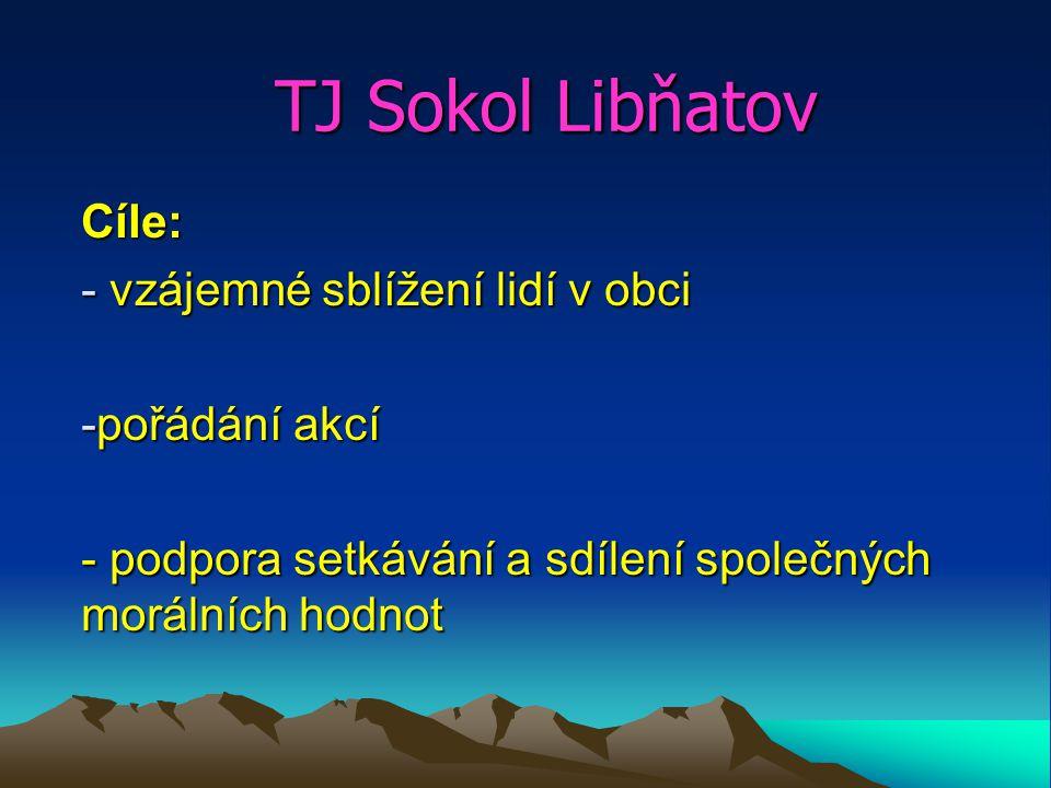 TJ Sokol Libňatov Cíle: - vzájemné sblížení lidí v obci -pořádání akcí - podpora setkávání a sdílení společných morálních hodnot