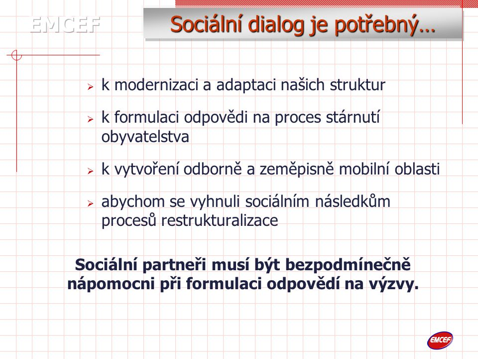 Sociální dialog je potřebný…  k modernizaci a adaptaci našich struktur  k formulaci odpovědi na proces stárnutí obyvatelstva  k vytvoření odborně a zeměpisně mobilní oblasti  abychom se vyhnuli sociálním následkům procesů restrukturalizace Sociální partneři musí být bezpodmínečně nápomocni při formulaci odpovědí na výzvy.