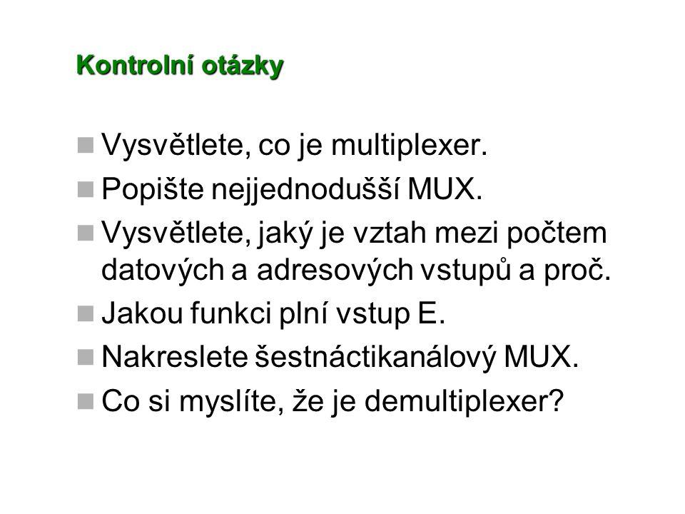 Kontrolní otázky Vysvětlete, co je multiplexer. Popište nejjednodušší MUX. Vysvětlete, jaký je vztah mezi počtem datových a adresových vstupů a proč.
