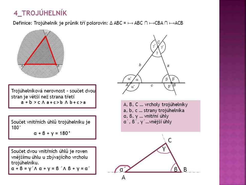 Definice: Trojúhelník je průnik tří polorovin: ∆ ABC = ABC ∩ CBA ∩ ACB A, B, C … vrcholy trojúhelníky a, b, c … strany trojúhelníka α, β, γ … vnitřní úhly α´, β´, γ´…vnější úhly Trojúhelníková nerovnost – součet dvou stran je větší než strana třetí a + b > c Ʌ a + c > b Ʌ b + c > a Součet vnitřních úhlů trojúhelníku je 180° α + β + γ = 180° Součet dvou vnitřních úhlů je roven vnějšímu úhlu u zbývajícího vrcholu trojúhelníku.