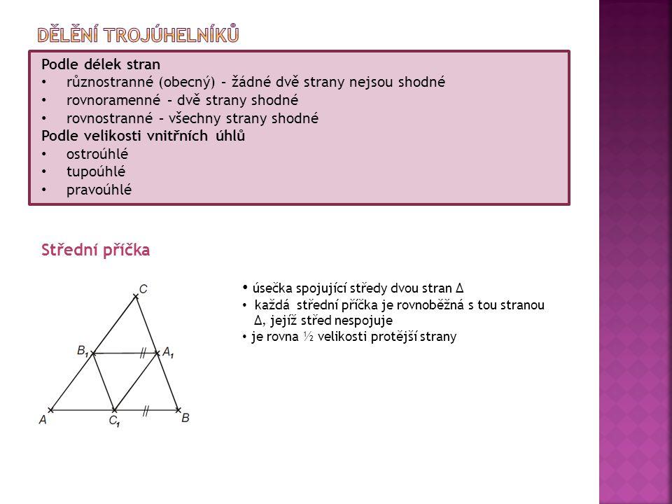 Podle délek stran různostranné (obecný) – žádné dvě strany nejsou shodné rovnoramenné – dvě strany shodné rovnostranné – všechny strany shodné Podle velikosti vnitřních úhlů ostroúhlé tupoúhlé pravoúhlé Střední příčka úsečka spojující středy dvou stran ∆ každá střední příčka je rovnoběžná s tou stranou ∆, jejíž střed nespojuje je rovna ½ velikosti protější strany