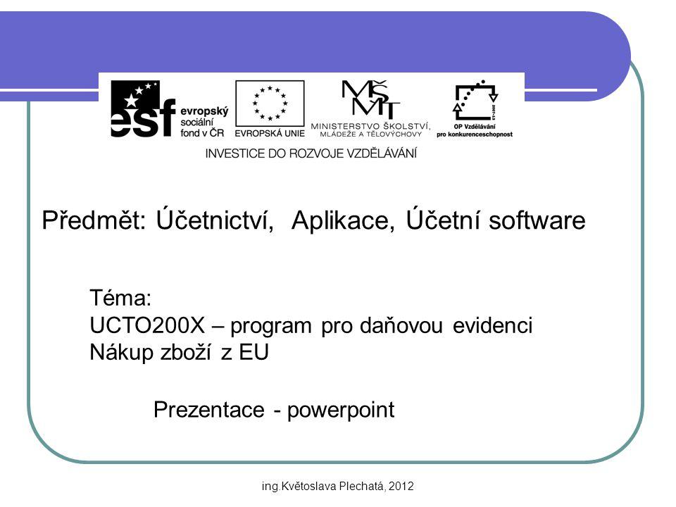 Předmět: Účetnictví, Aplikace, Účetní software Téma: UCTO200X – program pro daňovou evidenci Nákup zboží z EU Prezentace - powerpoint ing.Květoslava Plechatá, 2012