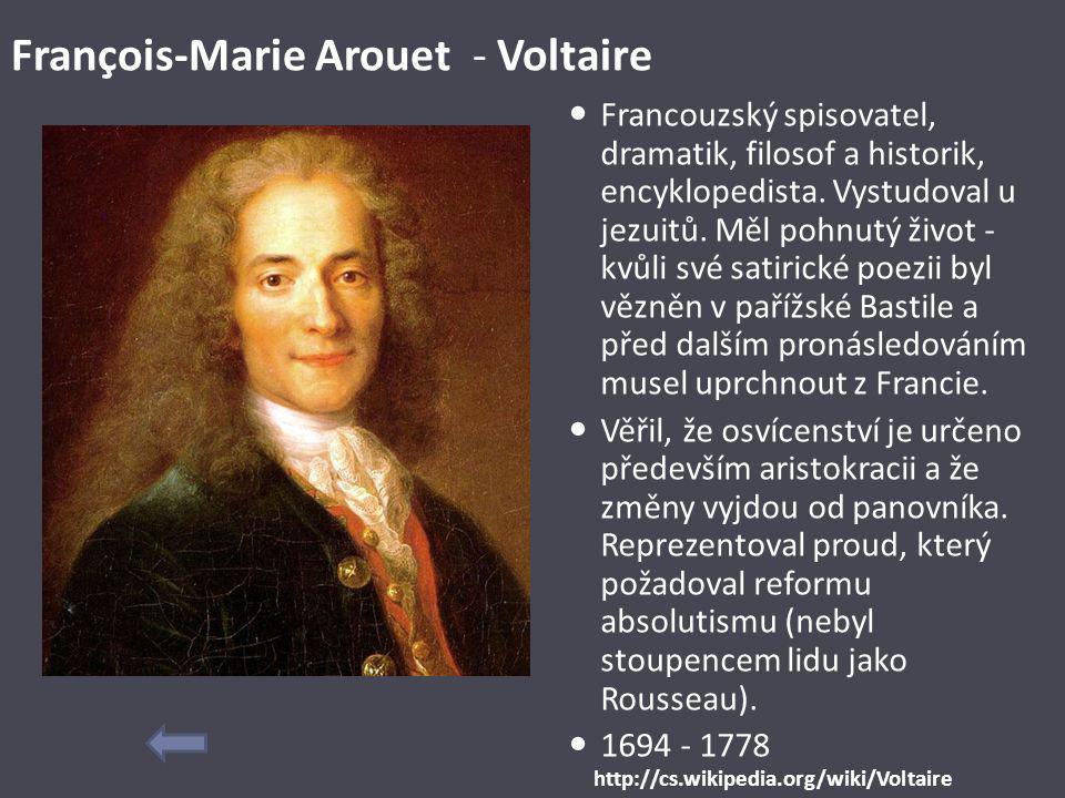 François-Marie Arouet - Voltaire Francouzský spisovatel, dramatik, filosof a historik, encyklopedista. Vystudoval u jezuitů. Měl pohnutý život - kvůli