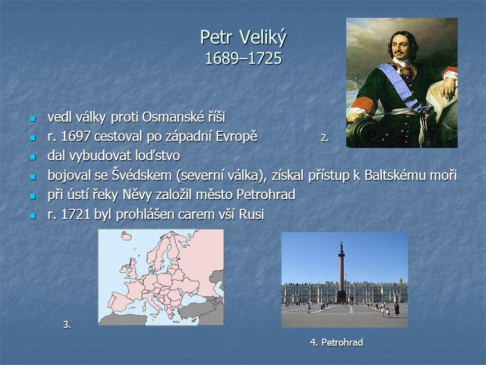 Petr Veliký 1689–1725 vedl války proti Osmanské říši vedl války proti Osmanské říši r. 1697 cestoval po západní Evropě 2. r. 1697 cestoval po západní
