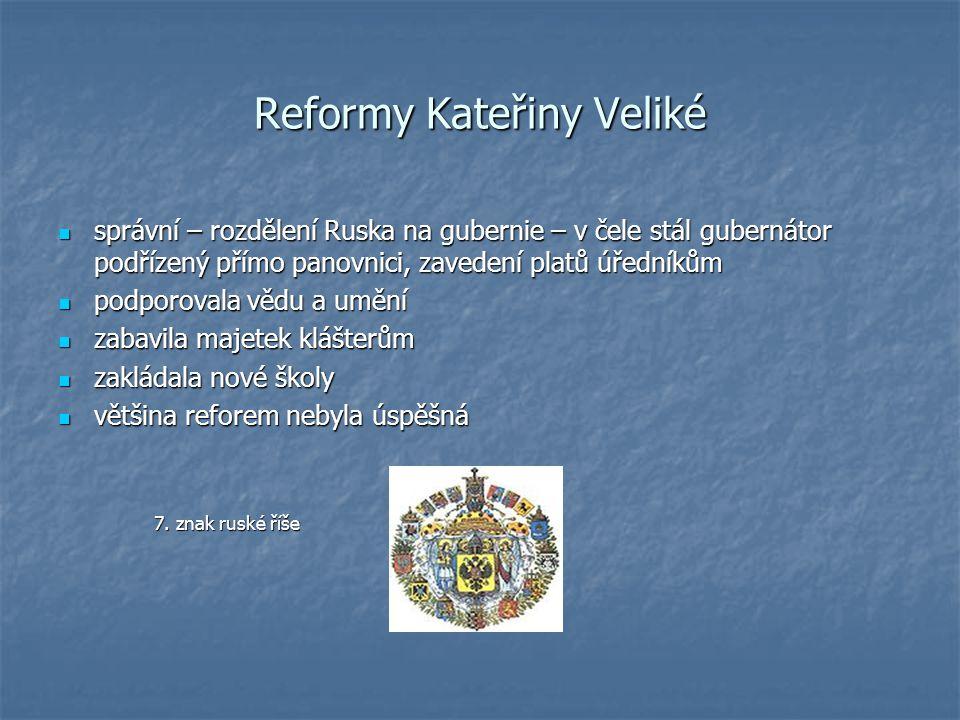 Reformy Kateřiny Veliké správní – rozdělení Ruska na gubernie – v čele stál gubernátor podřízený přímo panovnici, zavedení platů úředníkům správní – rozdělení Ruska na gubernie – v čele stál gubernátor podřízený přímo panovnici, zavedení platů úředníkům podporovala vědu a umění podporovala vědu a umění zabavila majetek klášterům zabavila majetek klášterům zakládala nové školy zakládala nové školy většina reforem nebyla úspěšná většina reforem nebyla úspěšná 7.