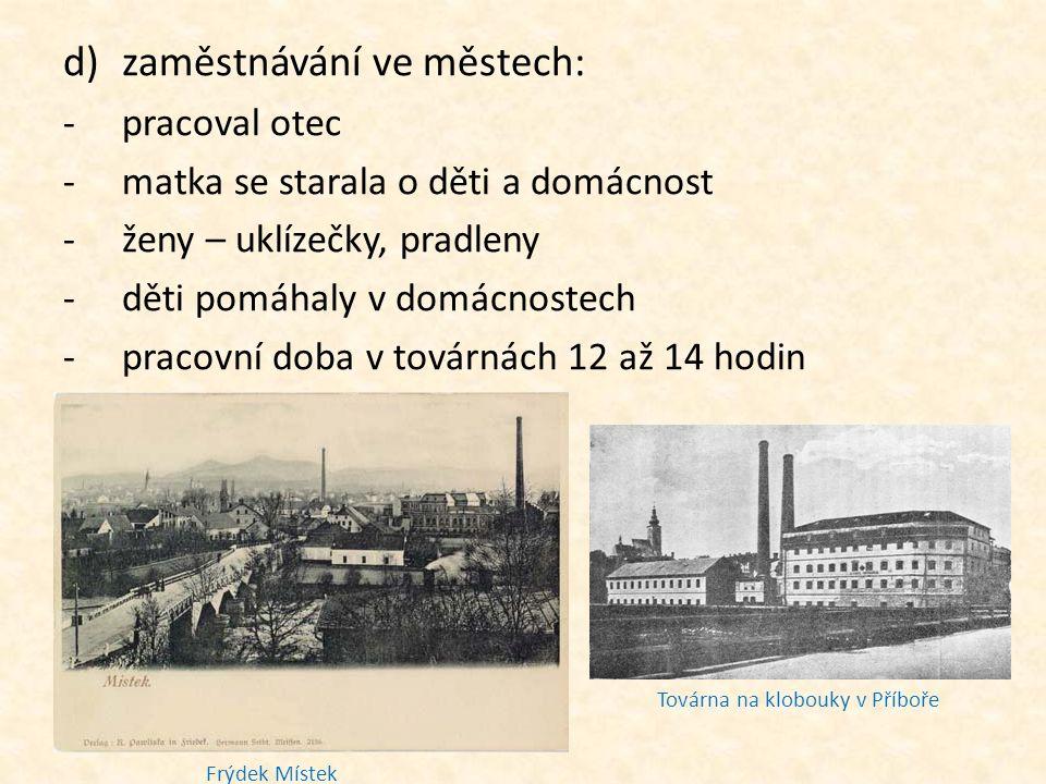 d)zaměstnávání ve městech: -pracoval otec -matka se starala o děti a domácnost -ženy – uklízečky, pradleny -děti pomáhaly v domácnostech -pracovní doba v továrnách 12 až 14 hodin Frýdek Místek Továrna na klobouky v Příboře