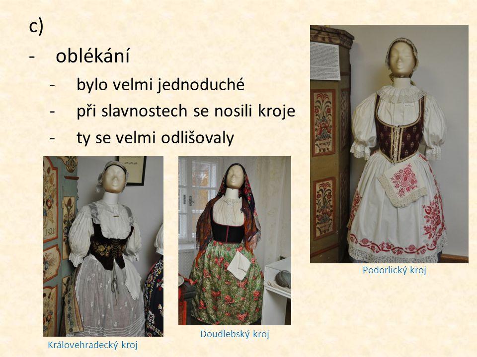 c) -oblékání -bylo velmi jednoduché -při slavnostech se nosili kroje -ty se velmi odlišovaly Podorlický kroj Doudlebský kroj Královehradecký kroj