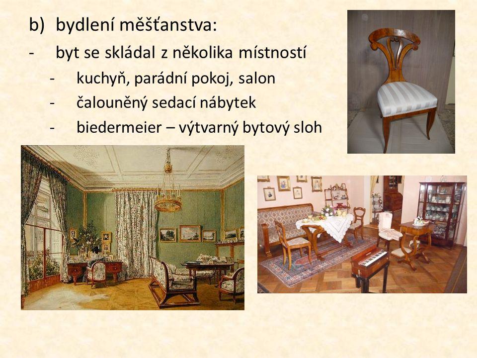 b)bydlení měšťanstva: -byt se skládal z několika místností -kuchyň, parádní pokoj, salon -čalouněný sedací nábytek -biedermeier – výtvarný bytový sloh