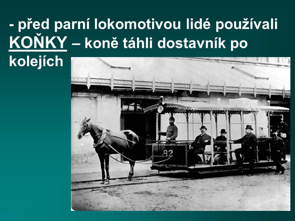 - před parní lokomotivou lidé používali KOŇKY – koně táhli dostavník po kolejích