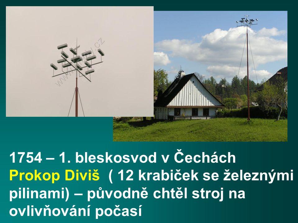 1754 – 1. bleskosvod v Čechách Prokop Diviš ( 12 krabiček se železnými pilinami) – původně chtěl stroj na ovlivňování počasí