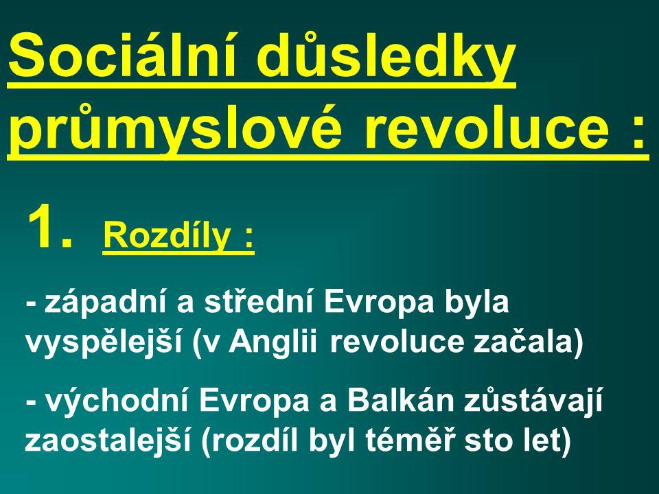 Sociální důsledky průmyslové revoluce : 1. Rozdíly : - západní a střední Evropa byla vyspělejší (v Anglii revoluce začala) - východní Evropa a Balkán