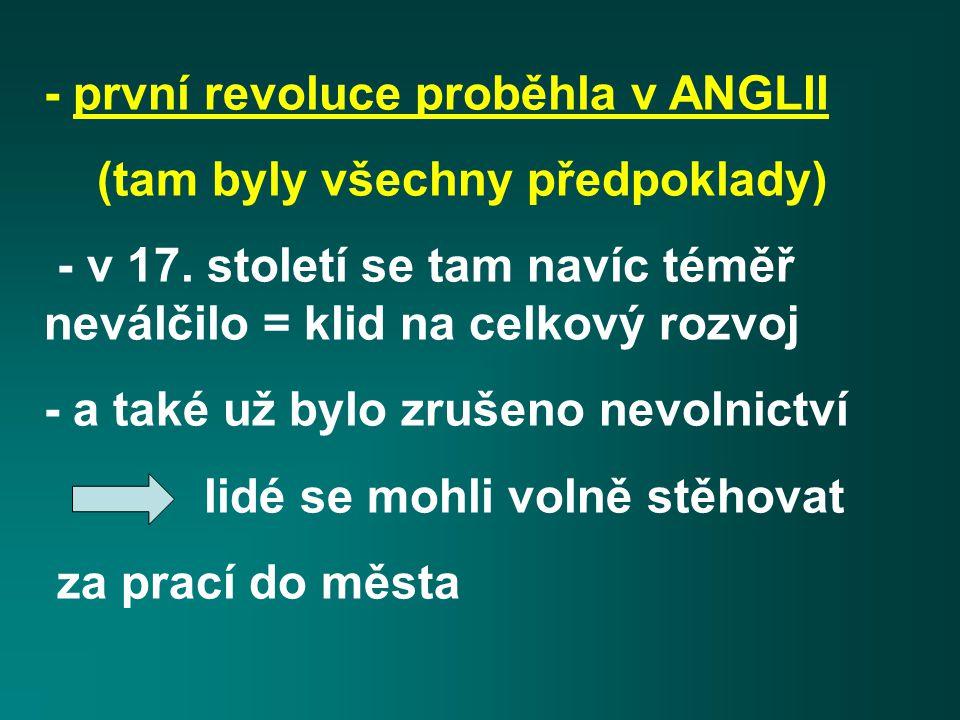 - první revoluce proběhla v ANGLII (tam byly všechny předpoklady) - v 17. století se tam navíc téměř neválčilo = klid na celkový rozvoj - a také už by